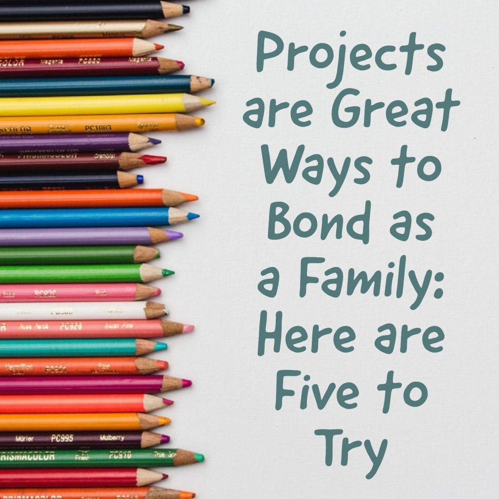 Projects are Great Ways to Bond as a Family: Here are Five to Try