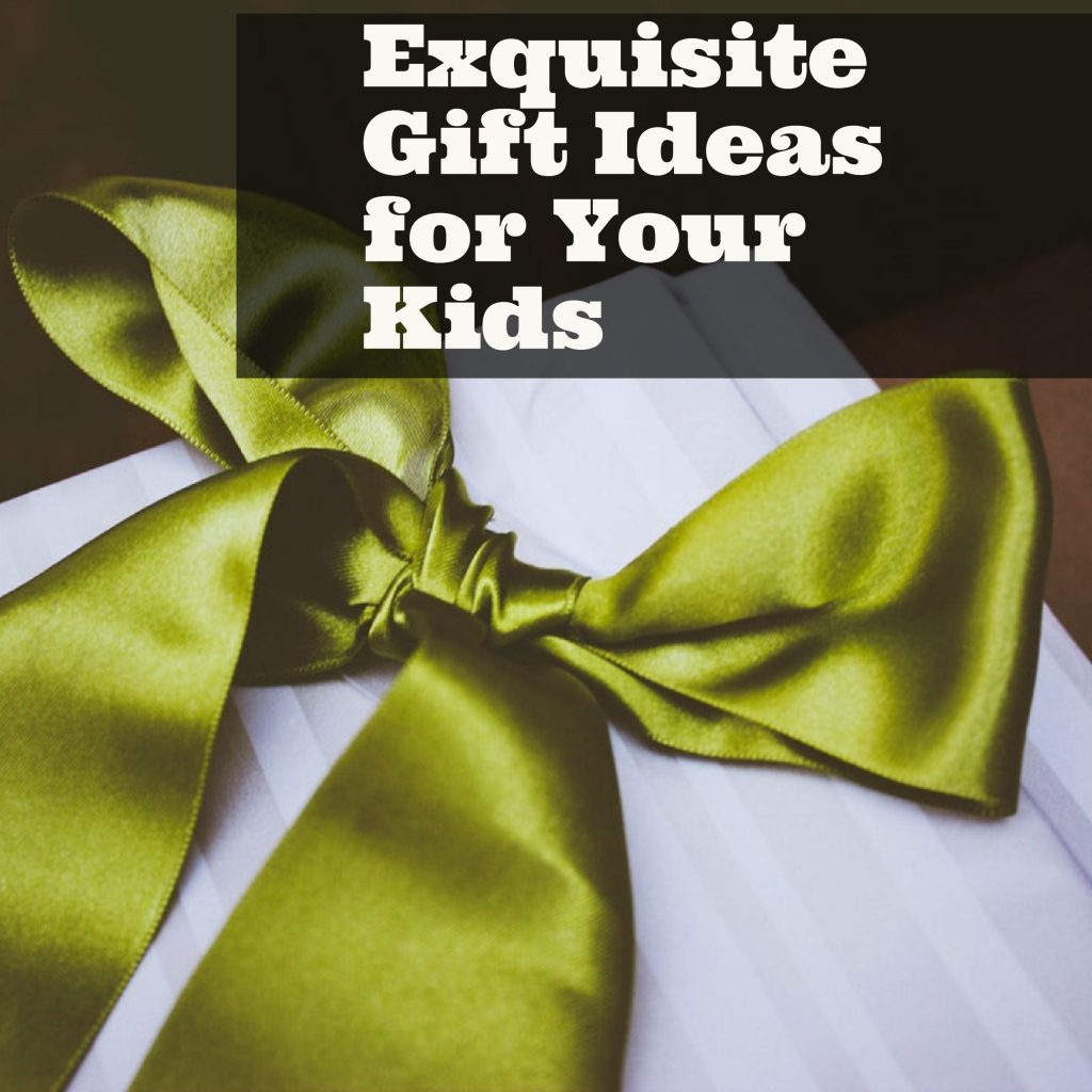 Exquisite Gift Ideas for Your Kids