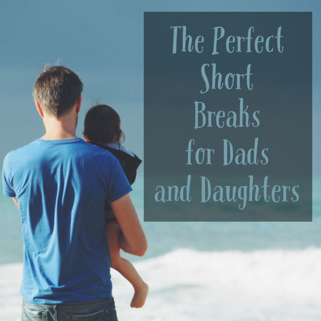 The Perfect Short Breaks for Dads and Daughters