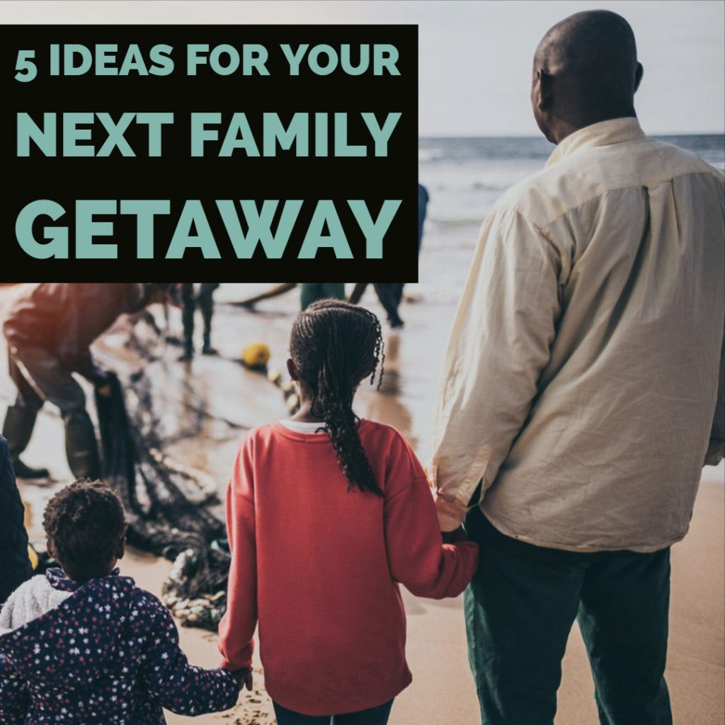 5 Ideas for Your Next Family Getaway