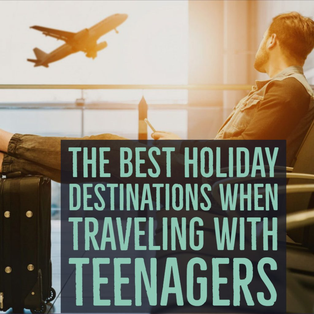 The Best Holiday Destinations When Traveling With Teenagers
