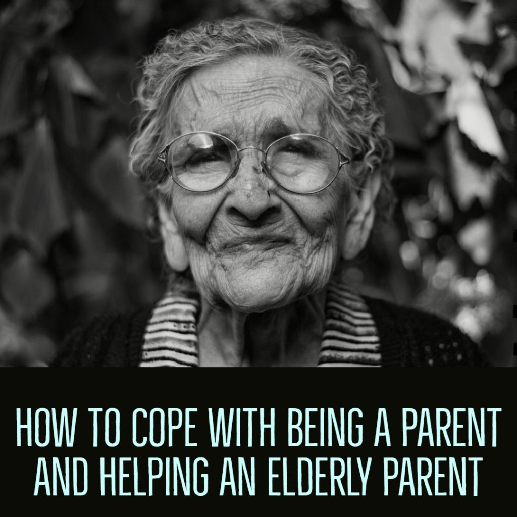 How to Cope with Being a Parent and Helping an Elderly Parent