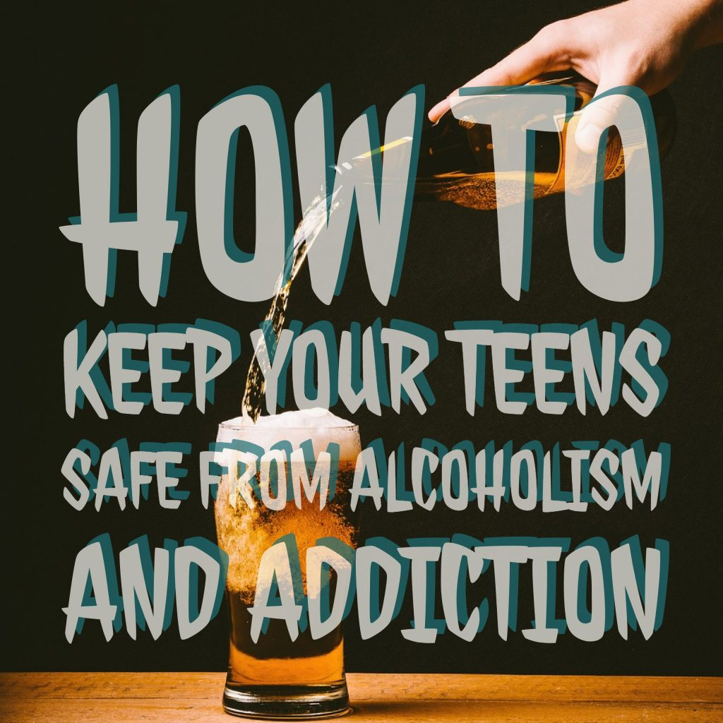 How to Keep Your Teens Safe From Alcoholism and Addiction
