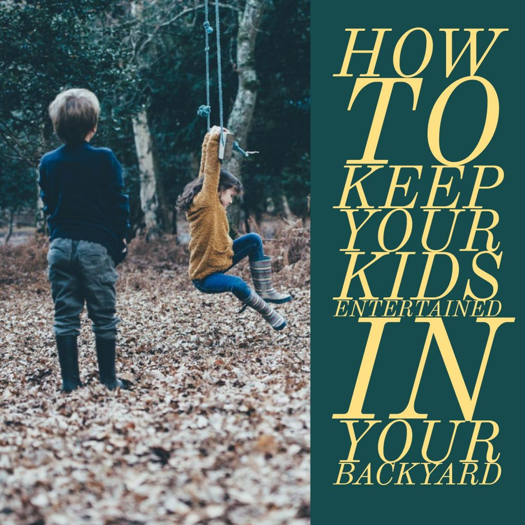 How To Keep Your Kids Entertained In Your Backyard