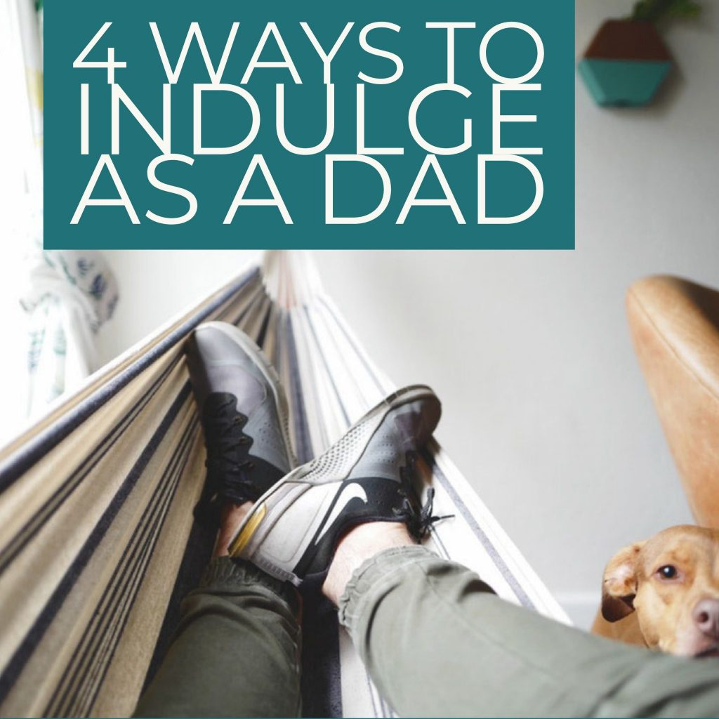 4 Ways to Indulge as a Dad