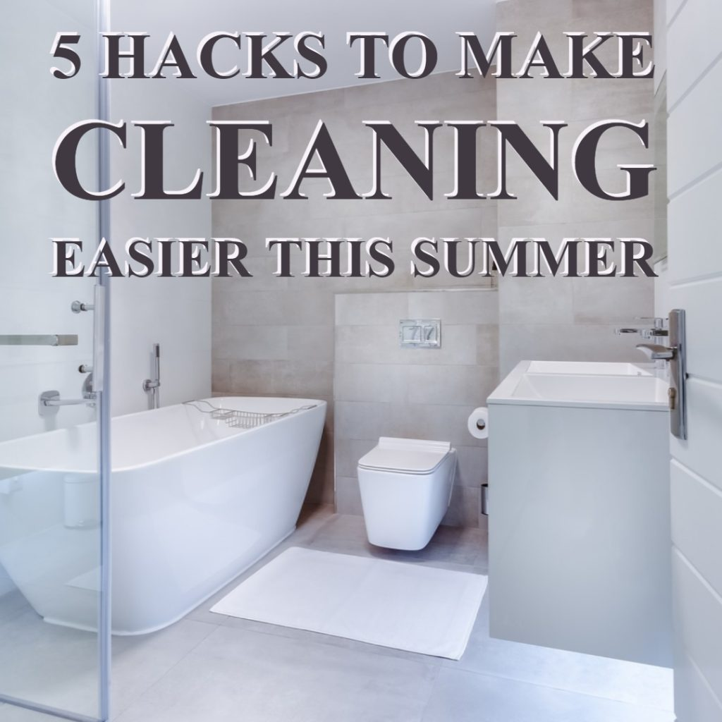 5 Hacks To Make Cleaning Easier This Summer
