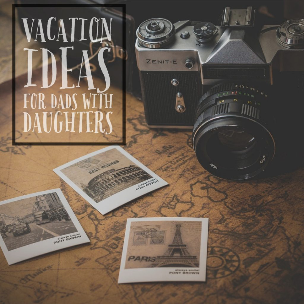 Vacation Ideas for Dads with Daughters