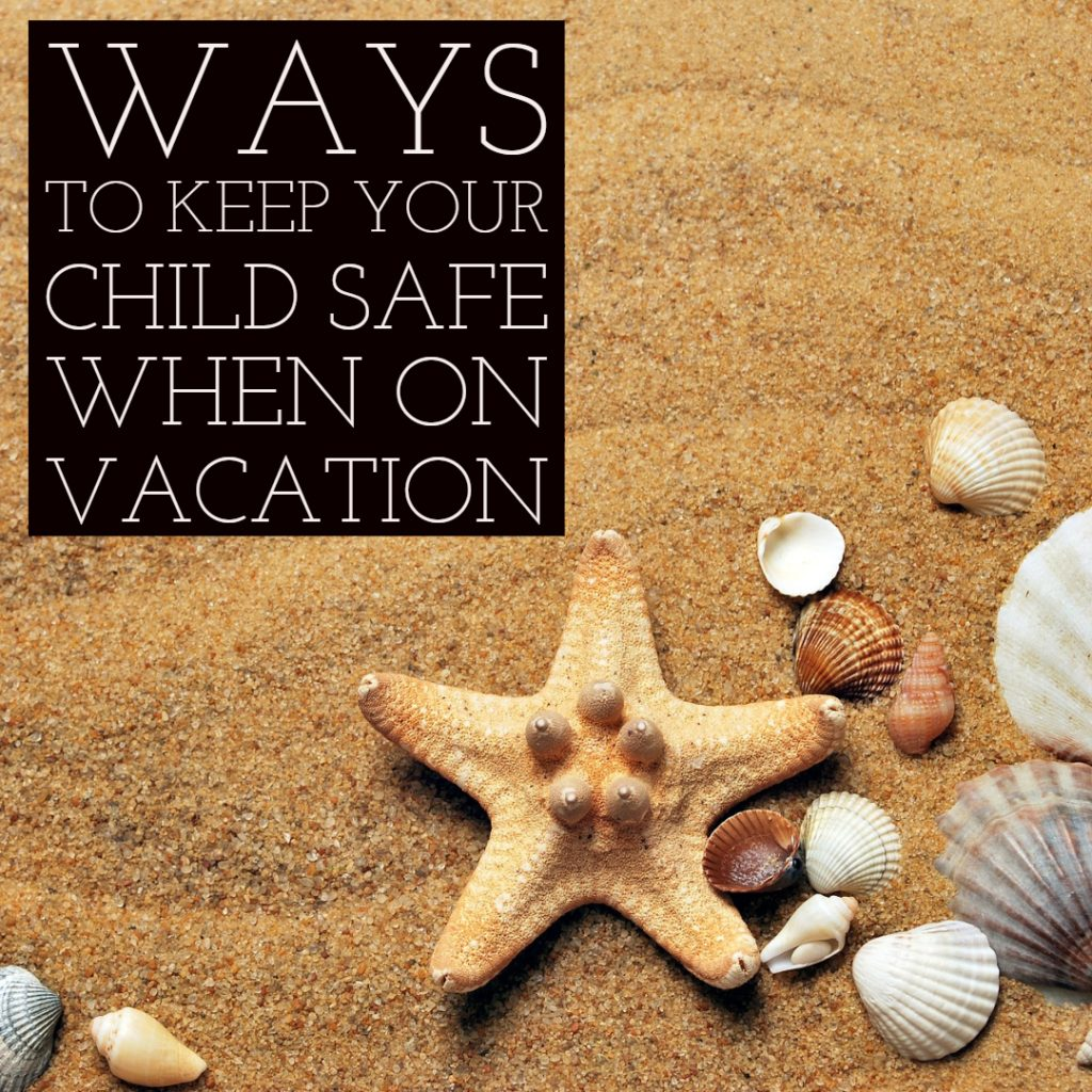 Ways to Keep your Child Safe When on Vacation