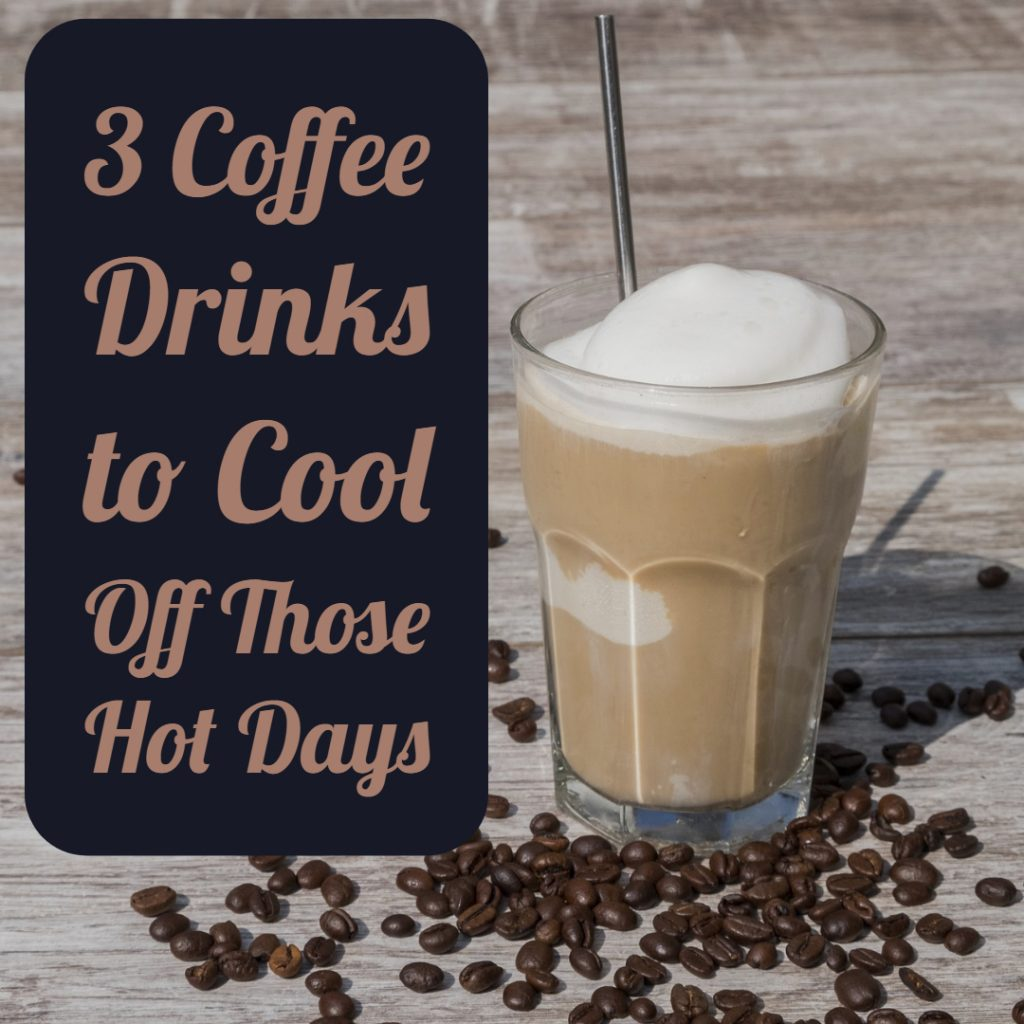 3 Coffee Drinks to Cool Off Those Hot Days