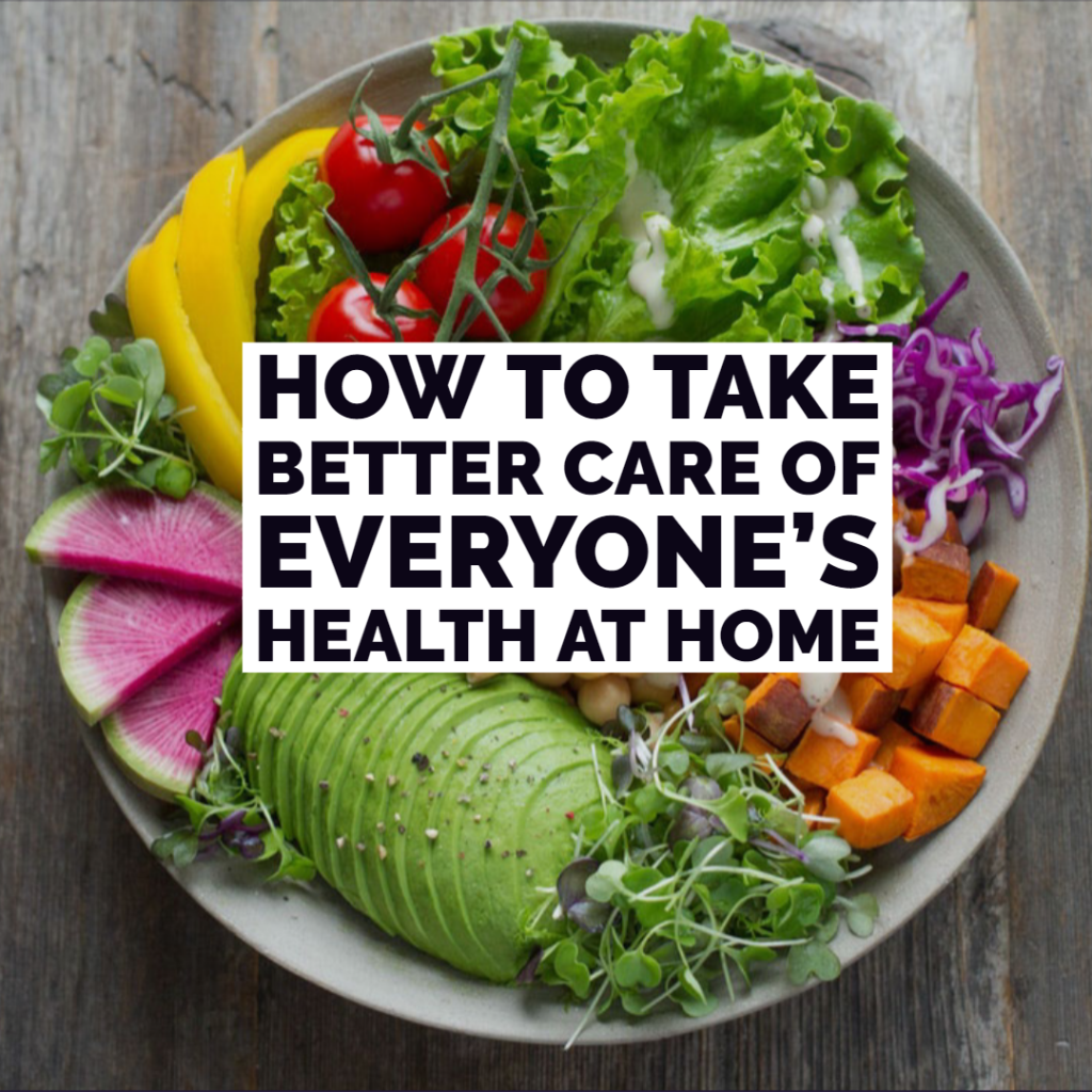 How To Take Better Care Of Everyone's Health At Home