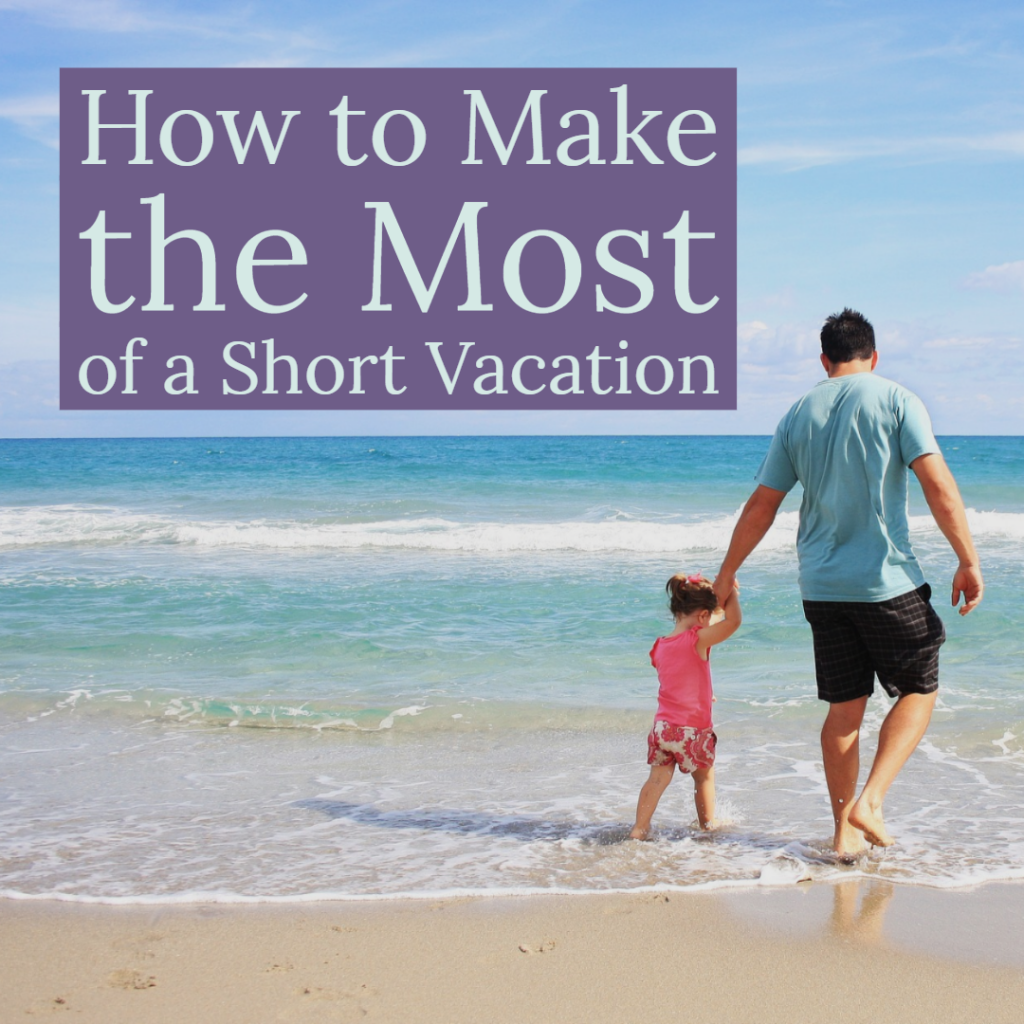 How to Make the Most of a Short Vacation